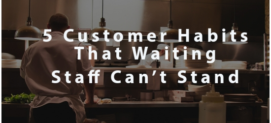 Top 5 customer habits that waiting staff can't stand!